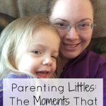 Parenting Littles: The Moments That Are Worth It