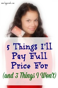 5 Things I'll Pay Full Price For (and 3 Things I Won't)