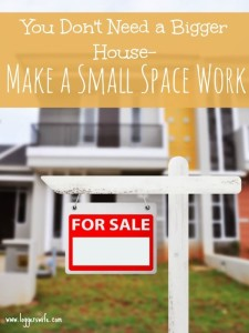 You Don't Need a Bigger House- Make a Small Space Work